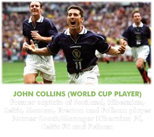 JOHN COLLINS (WORLD CUP PLAYER) Former captain of Scotland, Hibernian, Celtic, Monaco, Everton and Fulham player Former Coach/Manager Hibernian FC, Celtic FC and Fulham